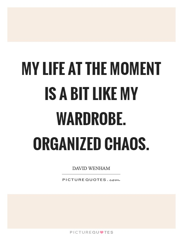 My life at the moment is a bit like my wardrobe. Organized chaos Picture Quote #1