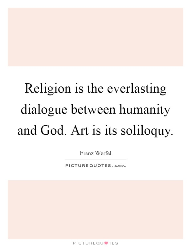 Religion is the everlasting dialogue between humanity and God. Art is its soliloquy Picture Quote #1