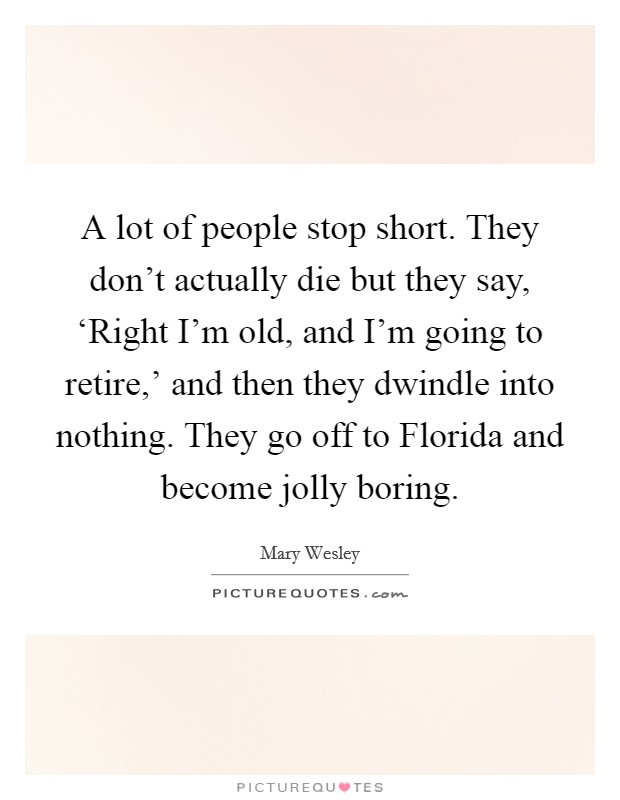A lot of people stop short. They don't actually die but they say, 'Right I'm old, and I'm going to retire,' and then they dwindle into nothing. They go off to Florida and become jolly boring Picture Quote #1
