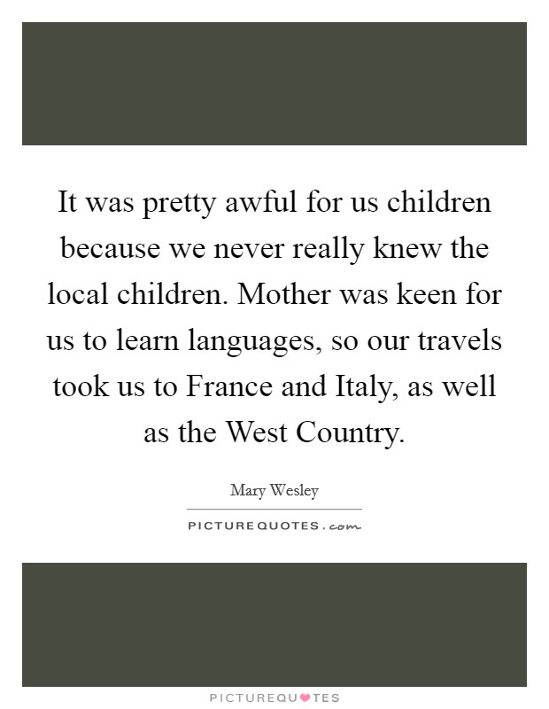 It was pretty awful for us children because we never really knew the local children. Mother was keen for us to learn languages, so our travels took us to France and Italy, as well as the West Country Picture Quote #1