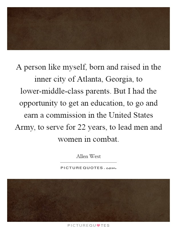 A person like myself, born and raised in the inner city of Atlanta, Georgia, to lower-middle-class parents. But I had the opportunity to get an education, to go and earn a commission in the United States Army, to serve for 22 years, to lead men and women in combat Picture Quote #1