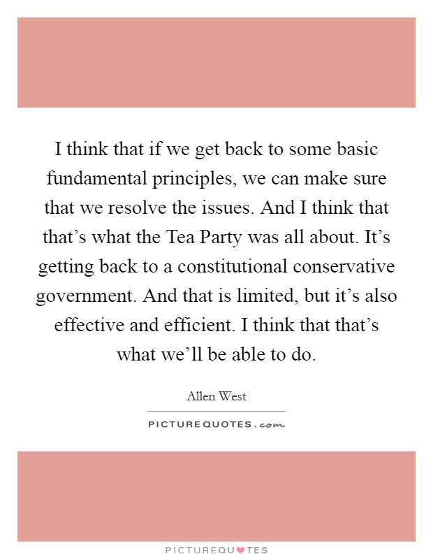 I think that if we get back to some basic fundamental principles, we can make sure that we resolve the issues. And I think that that's what the Tea Party was all about. It's getting back to a constitutional conservative government. And that is limited, but it's also effective and efficient. I think that that's what we'll be able to do Picture Quote #1