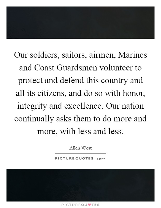 Our soldiers, sailors, airmen, Marines and Coast Guardsmen volunteer to protect and defend this country and all its citizens, and do so with honor, integrity and excellence. Our nation continually asks them to do more and more, with less and less Picture Quote #1