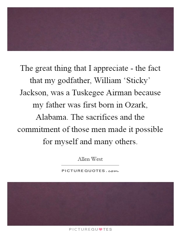 The great thing that I appreciate - the fact that my godfather, William 'Sticky' Jackson, was a Tuskegee Airman because my father was first born in Ozark, Alabama. The sacrifices and the commitment of those men made it possible for myself and many others Picture Quote #1