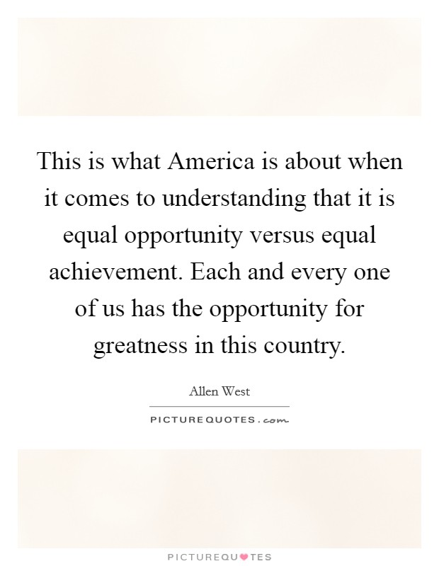 This is what America is about when it comes to understanding that it is equal opportunity versus equal achievement. Each and every one of us has the opportunity for greatness in this country Picture Quote #1