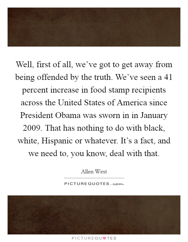 Well, first of all, we've got to get away from being offended by the truth. We've seen a 41 percent increase in food stamp recipients across the United States of America since President Obama was sworn in in January 2009. That has nothing to do with black, white, Hispanic or whatever. It's a fact, and we need to, you know, deal with that Picture Quote #1