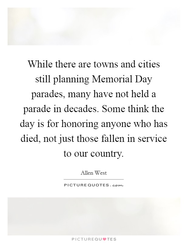 While there are towns and cities still planning Memorial Day parades, many have not held a parade in decades. Some think the day is for honoring anyone who has died, not just those fallen in service to our country Picture Quote #1