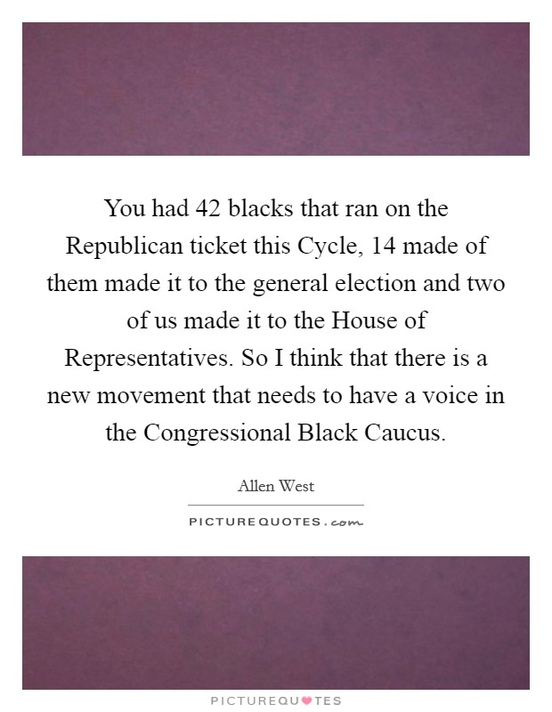 You had 42 blacks that ran on the Republican ticket this Cycle, 14 made of them made it to the general election and two of us made it to the House of Representatives. So I think that there is a new movement that needs to have a voice in the Congressional Black Caucus Picture Quote #1