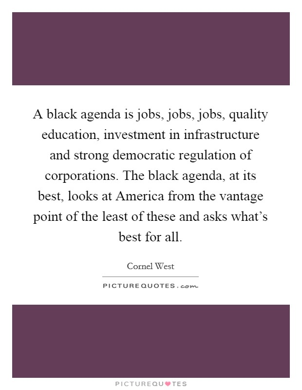 A black agenda is jobs, jobs, jobs, quality education, investment in infrastructure and strong democratic regulation of corporations. The black agenda, at its best, looks at America from the vantage point of the least of these and asks what's best for all Picture Quote #1