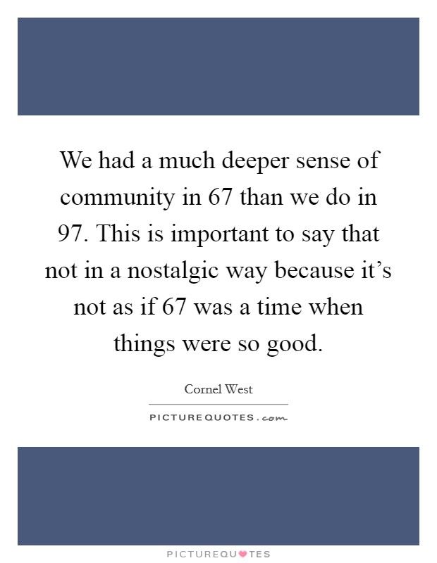 We had a much deeper sense of community in  67 than we do in  97. This is important to say that not in a nostalgic way because it's not as if  67 was a time when things were so good Picture Quote #1