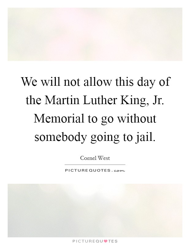 We will not allow this day of the Martin Luther King, Jr. Memorial to go without somebody going to jail Picture Quote #1