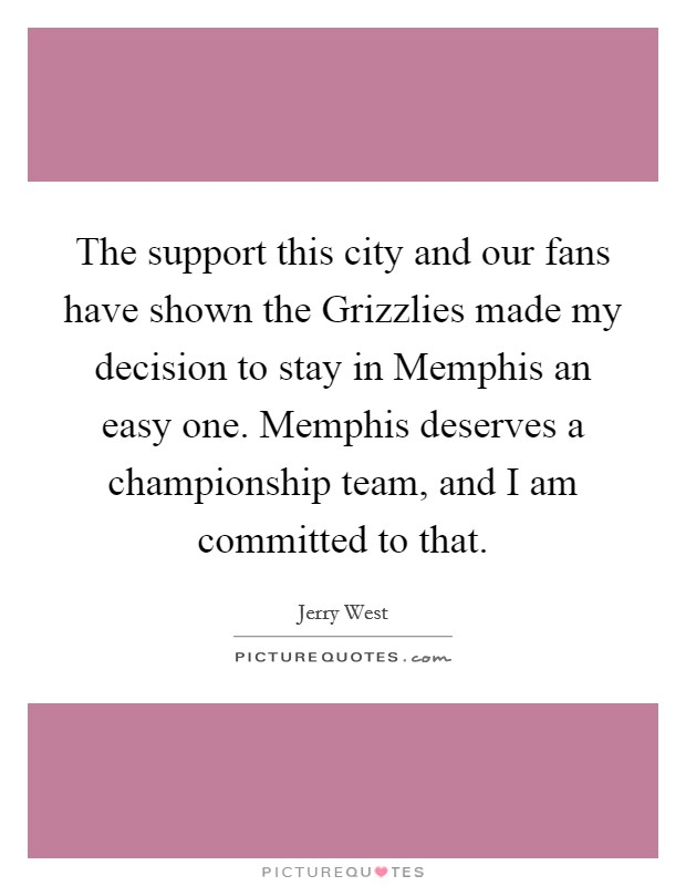 The support this city and our fans have shown the Grizzlies made my decision to stay in Memphis an easy one. Memphis deserves a championship team, and I am committed to that Picture Quote #1