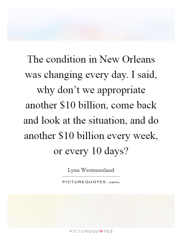 The condition in New Orleans was changing every day. I said, why don't we appropriate another $10 billion, come back and look at the situation, and do another $10 billion every week, or every 10 days? Picture Quote #1