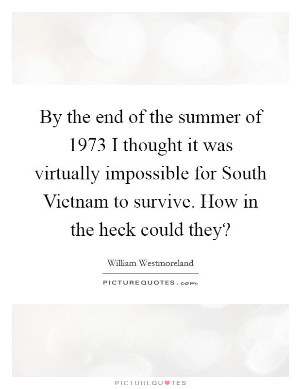 By the end of the summer of 1973 I thought it was virtually impossible for South Vietnam to survive. How in the heck could they? Picture Quote #1