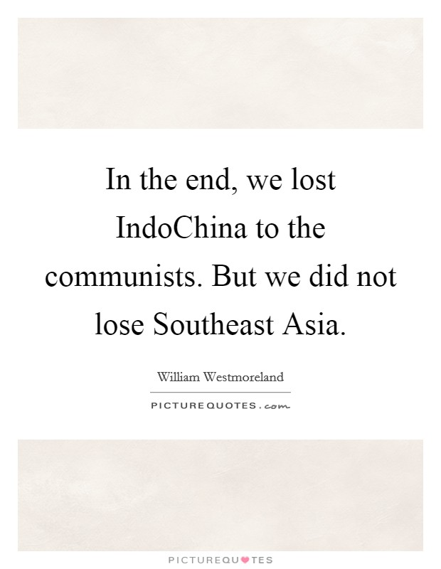 In the end, we lost IndoChina to the communists. But we did not lose Southeast Asia Picture Quote #1