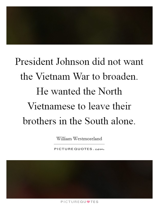 President Johnson did not want the Vietnam War to broaden. He wanted the North Vietnamese to leave their brothers in the South alone Picture Quote #1