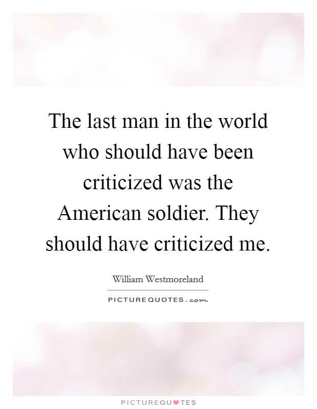 The last man in the world who should have been criticized was the American soldier. They should have criticized me Picture Quote #1
