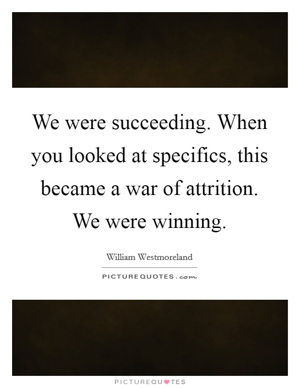 We were succeeding. When you looked at specifics, this became a war of attrition. We were winning Picture Quote #1