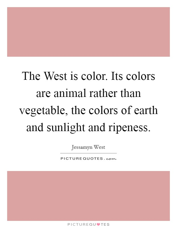 The West is color. Its colors are animal rather than vegetable, the colors of earth and sunlight and ripeness Picture Quote #1