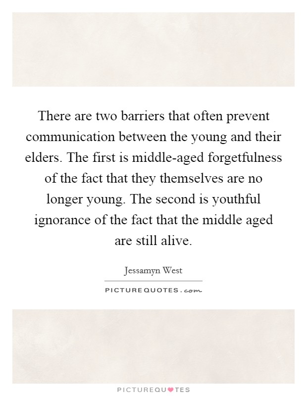 There are two barriers that often prevent communication between the young and their elders. The first is middle-aged forgetfulness of the fact that they themselves are no longer young. The second is youthful ignorance of the fact that the middle aged are still alive Picture Quote #1