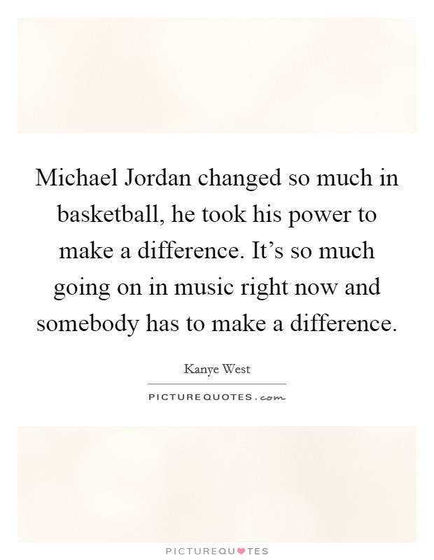 Michael Jordan changed so much in basketball, he took his power to make a difference. It's so much going on in music right now and somebody has to make a difference Picture Quote #1
