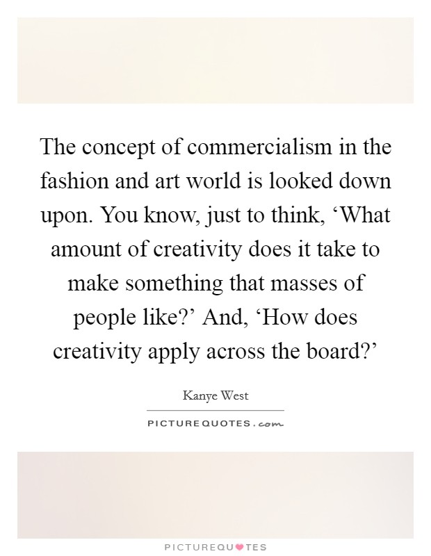 The concept of commercialism in the fashion and art world is looked down upon. You know, just to think, 'What amount of creativity does it take to make something that masses of people like?' And, 'How does creativity apply across the board?' Picture Quote #1