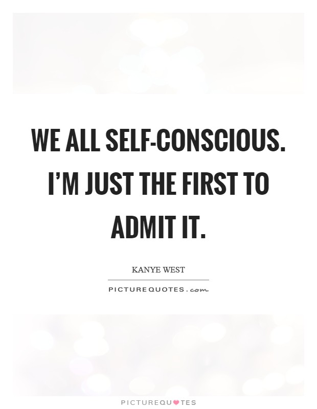 We all self-conscious. I'm just the first to admit it Picture Quote #1