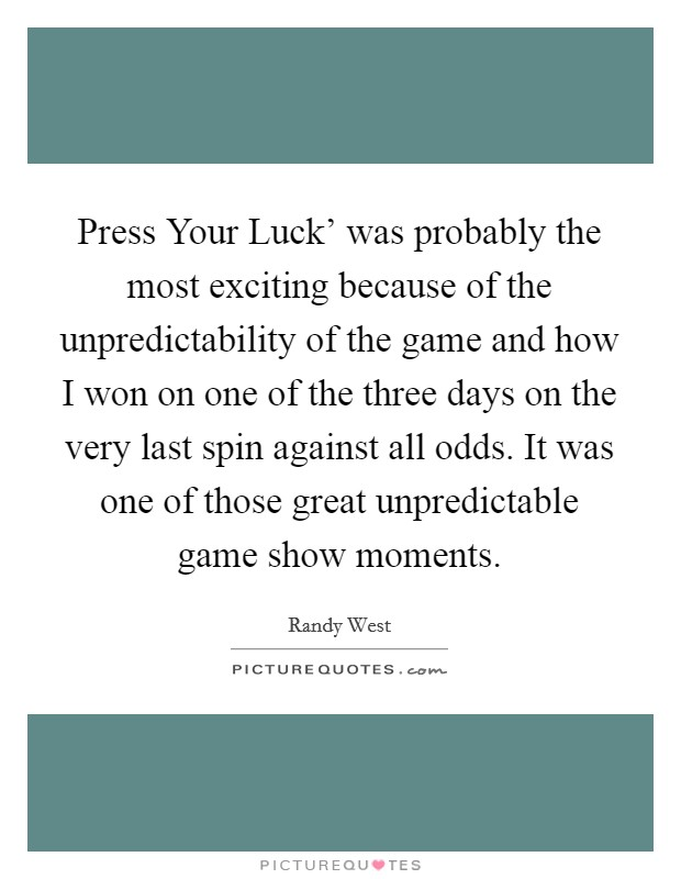 Press Your Luck' was probably the most exciting because of the unpredictability of the game and how I won on one of the three days on the very last spin against all odds. It was one of those great unpredictable game show moments Picture Quote #1