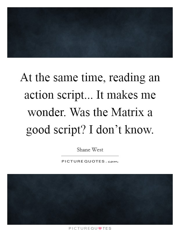 At the same time, reading an action script... It makes me wonder. Was the Matrix a good script? I don't know Picture Quote #1