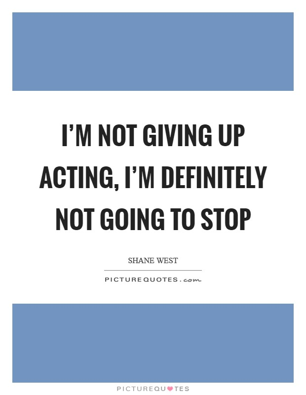I'm not giving up acting, I'm definitely not going to stop Picture Quote #1