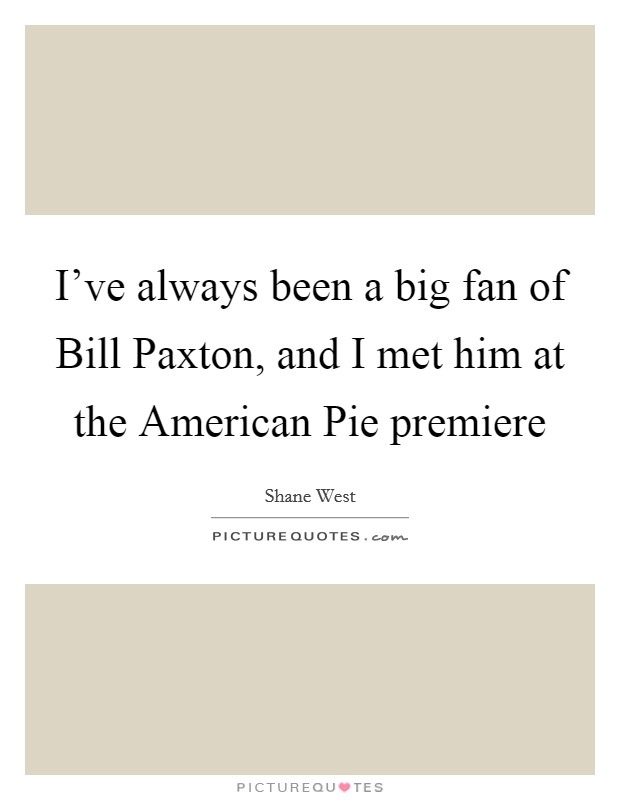 I've always been a big fan of Bill Paxton, and I met him at the American Pie premiere Picture Quote #1
