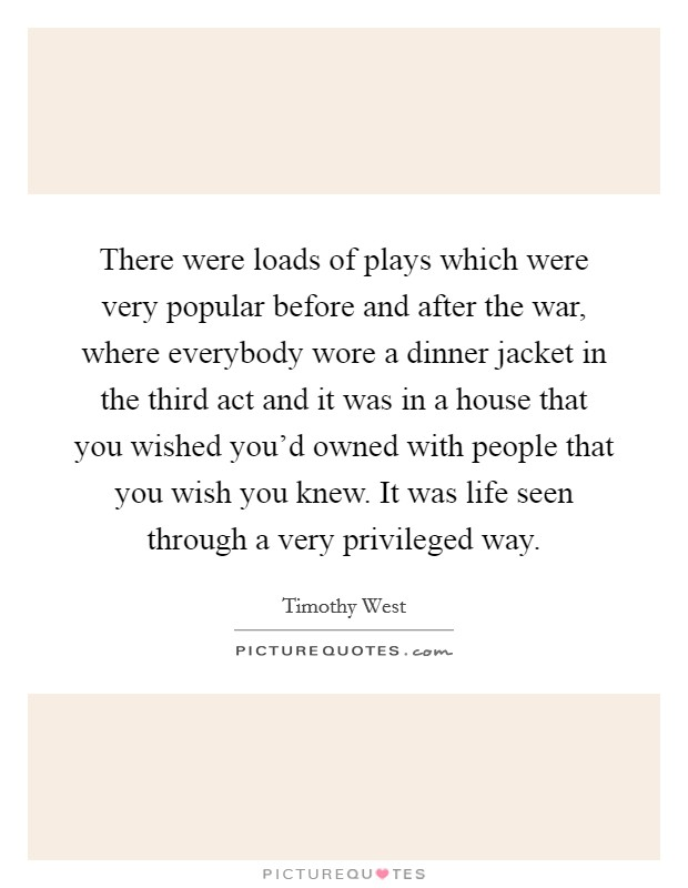 There were loads of plays which were very popular before and after the war, where everybody wore a dinner jacket in the third act and it was in a house that you wished you'd owned with people that you wish you knew. It was life seen through a very privileged way Picture Quote #1