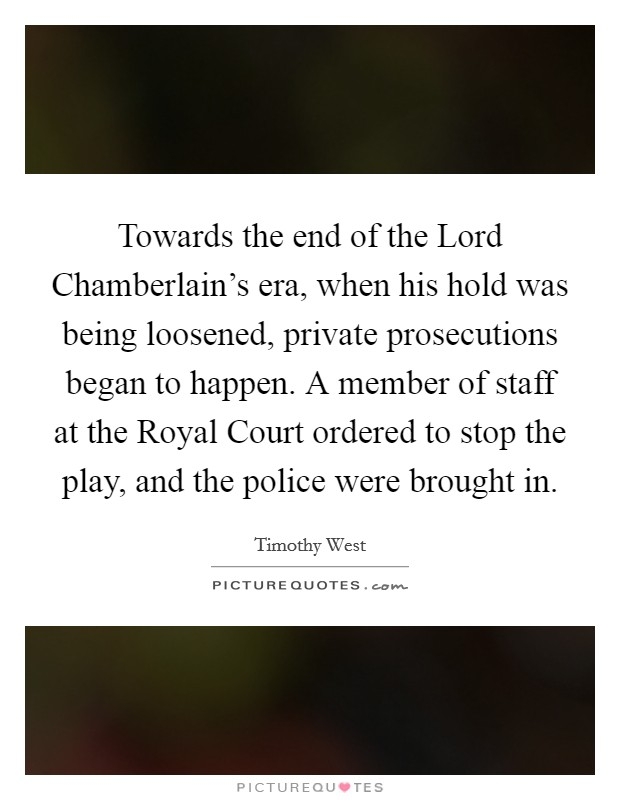 Towards the end of the Lord Chamberlain's era, when his hold was being loosened, private prosecutions began to happen. A member of staff at the Royal Court ordered to stop the play, and the police were brought in Picture Quote #1