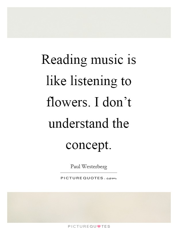 Reading music is like listening to flowers. I don't understand the concept Picture Quote #1