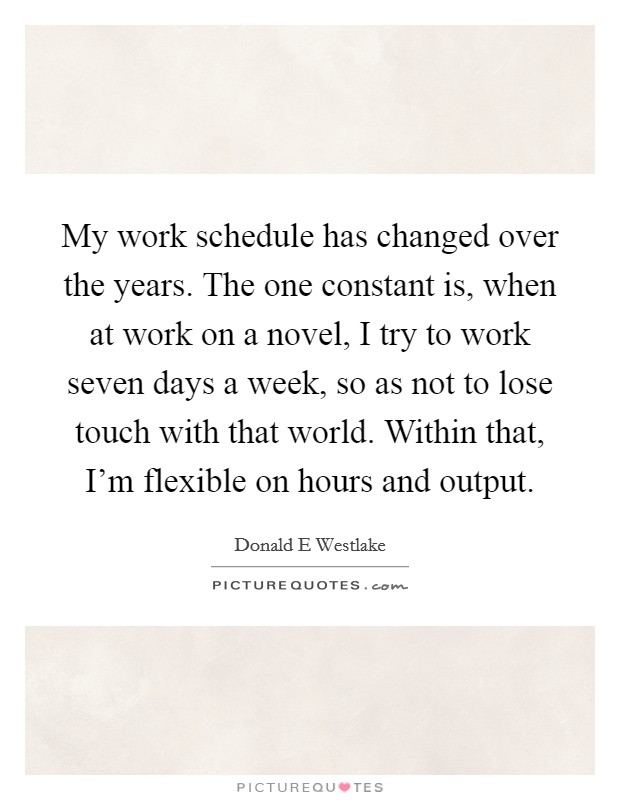 My work schedule has changed over the years. The one constant is, when at work on a novel, I try to work seven days a week, so as not to lose touch with that world. Within that, I'm flexible on hours and output Picture Quote #1