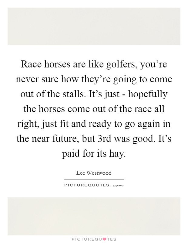 Race horses are like golfers, you're never sure how they're going to come out of the stalls. It's just - hopefully the horses come out of the race all right, just fit and ready to go again in the near future, but 3rd was good. It's paid for its hay Picture Quote #1