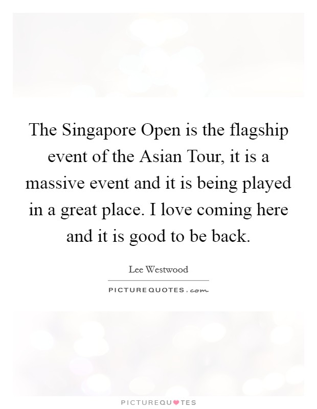 The Singapore Open is the flagship event of the Asian Tour, it is a massive event and it is being played in a great place. I love coming here and it is good to be back Picture Quote #1