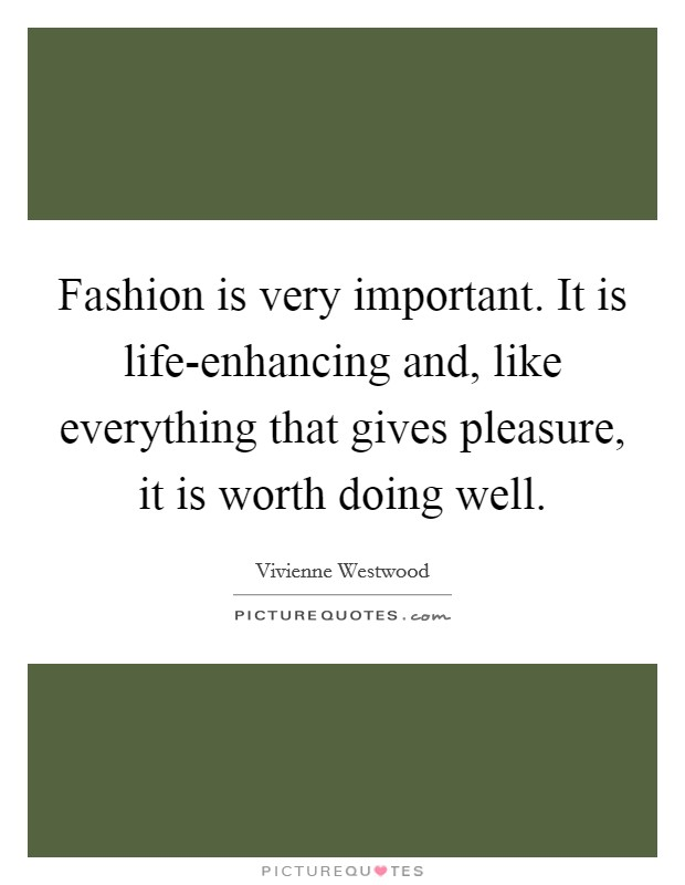 Fashion is very important. It is life-enhancing and, like everything that gives pleasure, it is worth doing well Picture Quote #1