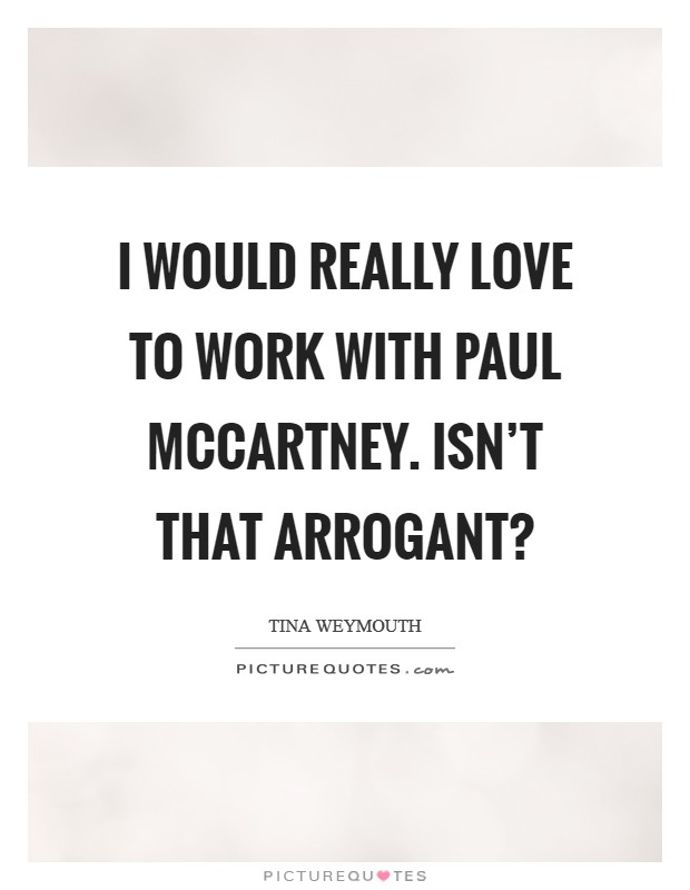 I would really love to work with Paul McCartney. Isn't that arrogant? Picture Quote #1