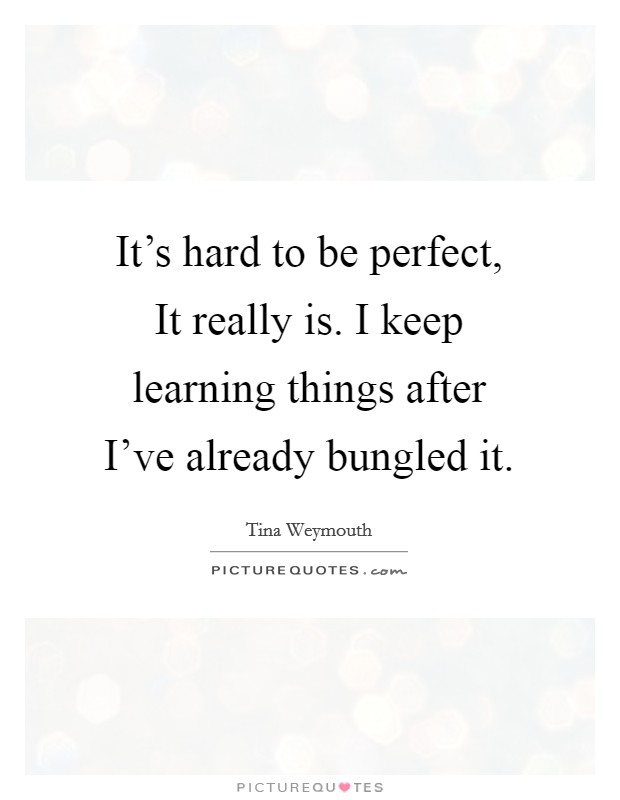 It's hard to be perfect, It really is. I keep learning things after I've already bungled it Picture Quote #1