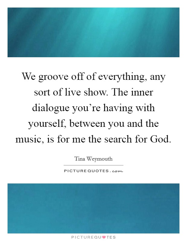 We groove off of everything, any sort of live show. The inner dialogue you're having with yourself, between you and the music, is for me the search for God Picture Quote #1