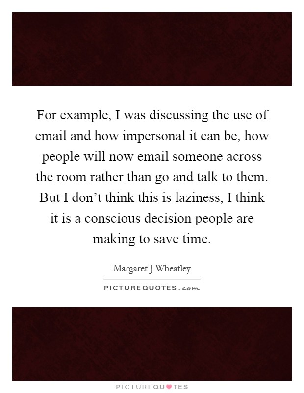For example, I was discussing the use of email and how impersonal it can be, how people will now email someone across the room rather than go and talk to them. But I don't think this is laziness, I think it is a conscious decision people are making to save time Picture Quote #1
