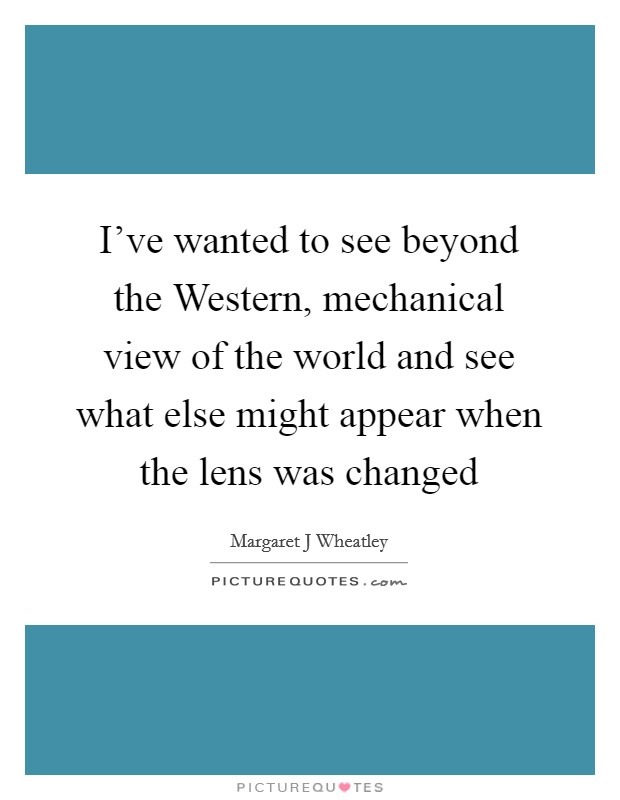 I've wanted to see beyond the Western, mechanical view of the world and see what else might appear when the lens was changed Picture Quote #1