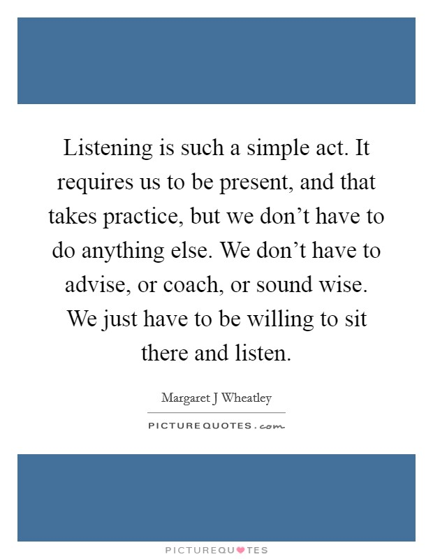 Listening is such a simple act. It requires us to be present, and that takes practice, but we don't have to do anything else. We don't have to advise, or coach, or sound wise. We just have to be willing to sit there and listen Picture Quote #1