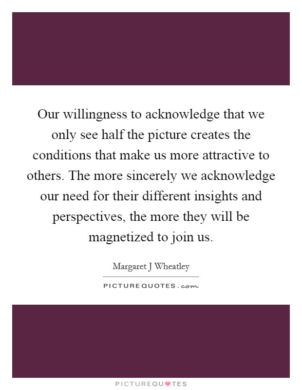 Our willingness to acknowledge that we only see half the picture creates the conditions that make us more attractive to others. The more sincerely we acknowledge our need for their different insights and perspectives, the more they will be magnetized to join us Picture Quote #1