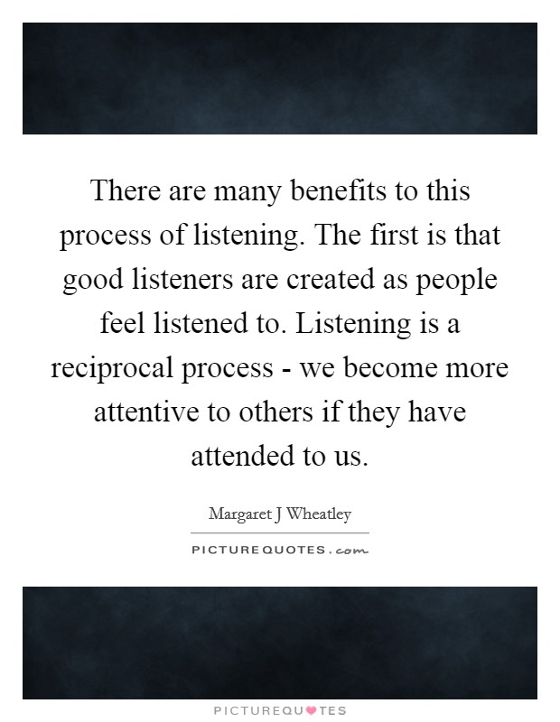 There are many benefits to this process of listening. The first is that good listeners are created as people feel listened to. Listening is a reciprocal process - we become more attentive to others if they have attended to us Picture Quote #1