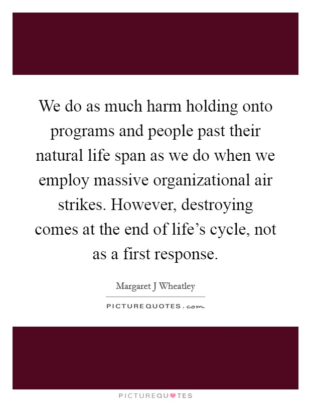 We do as much harm holding onto programs and people past their natural life span as we do when we employ massive organizational air strikes. However, destroying comes at the end of life's cycle, not as a first response Picture Quote #1