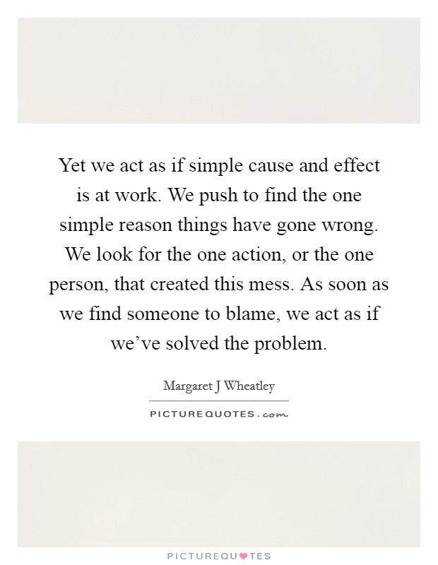 Yet we act as if simple cause and effect is at work. We push to find the one simple reason things have gone wrong. We look for the one action, or the one person, that created this mess. As soon as we find someone to blame, we act as if we've solved the problem Picture Quote #1