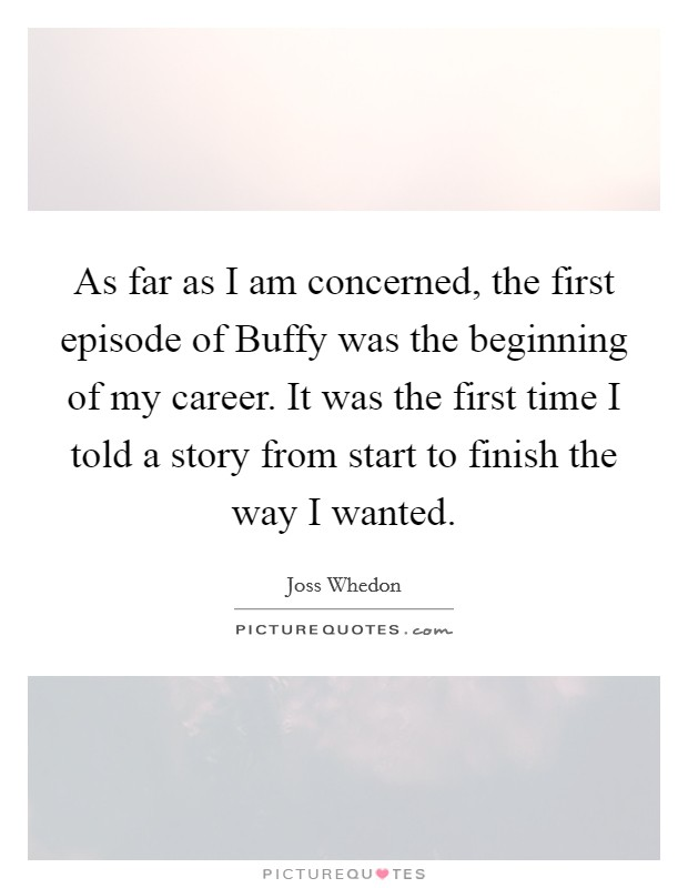 As far as I am concerned, the first episode of Buffy was the beginning of my career. It was the first time I told a story from start to finish the way I wanted Picture Quote #1