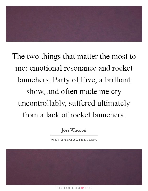 The two things that matter the most to me: emotional resonance and rocket launchers. Party of Five, a brilliant show, and often made me cry uncontrollably, suffered ultimately from a lack of rocket launchers Picture Quote #1